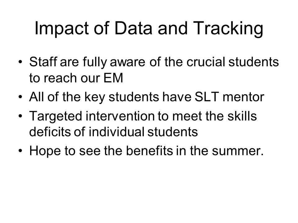 Impact of Data and Tracking Staff are fully aware of the crucial students to reach our EM All of the key students have SLT mentor Targeted intervention to meet the skills deficits of individual students Hope to see the benefits in the summer.