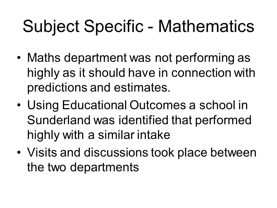 Subject Specific - Mathematics Maths department was not performing as highly as it should have in connection with predictions and estimates.