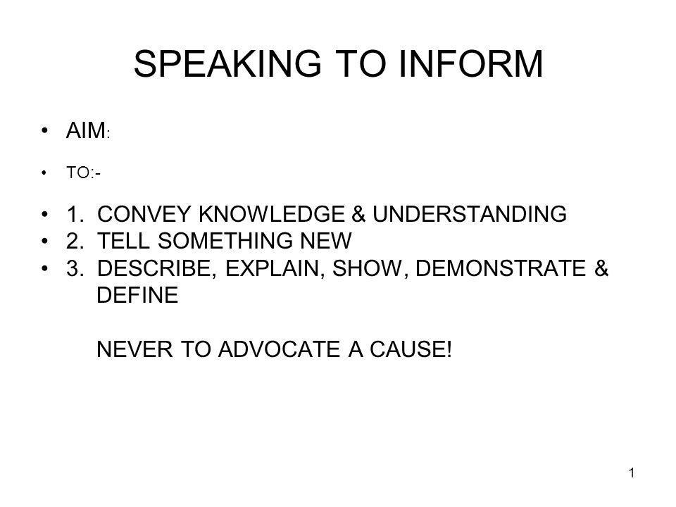 1 SPEAKING TO INFORM AIM : TO:- 1. CONVEY KNOWLEDGE & UNDERSTANDING 2.