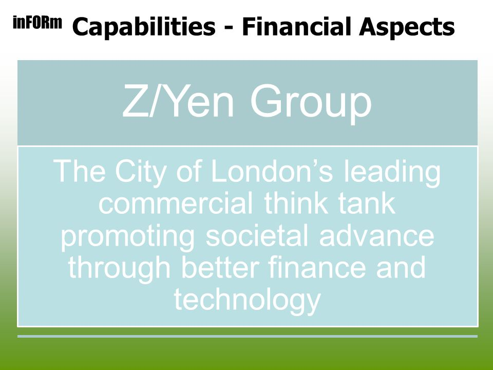 inFORm Capabilities - Financial Aspects Z/Yen Group The City of London's leading commercial think tank promoting societal advance through better finance and technology
