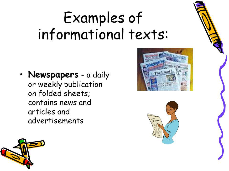 Examples of informational texts: Newspapers - a daily or weekly publication on folded sheets; contains news and articles and advertisements