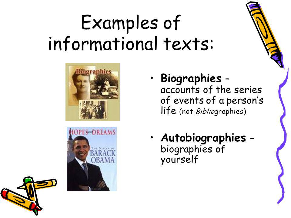 Examples of informational texts: Biographies – accounts of the series of events of a person's life (not Bibliographies) Autobiographies – biographies