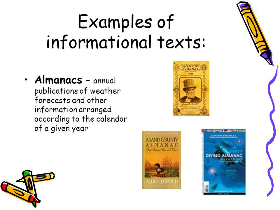 Examples of informational texts: Almanacs - annual publications of weather forecasts and other information arranged according to the calendar of a giv