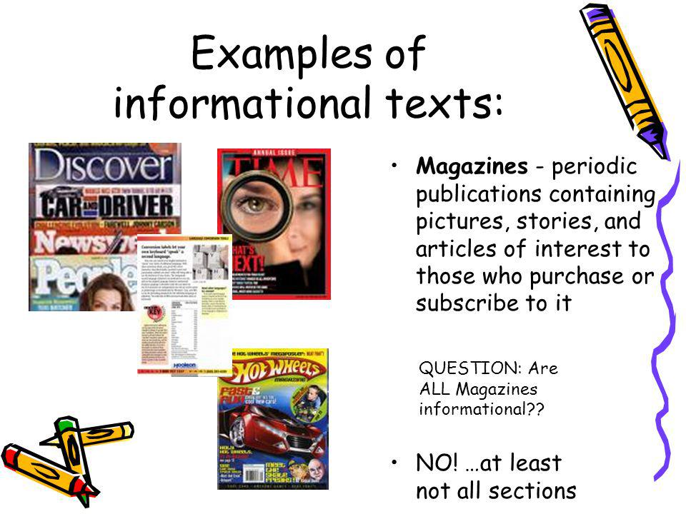 Examples of informational texts: NO! …at least not all sections QUESTION: Are ALL Magazines informational?? Magazines - periodic publications containi