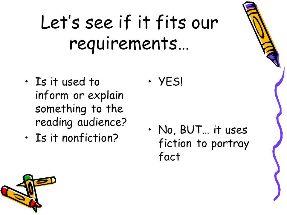 Let's see if it fits our requirements… Is it used to inform or explain something to the reading audience? Is it nonfiction? YES! No, BUT… it uses fict