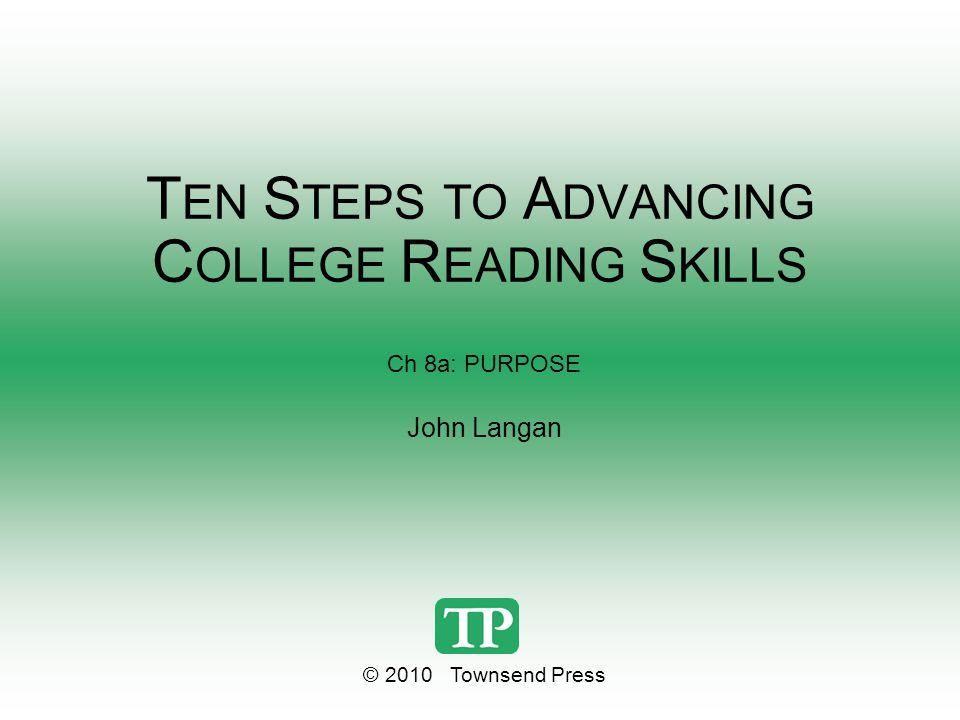 T EN S TEPS TO A DVANCING C OLLEGE R EADING S KILLS Ch 8a: PURPOSE John Langan © 2010 Townsend Press