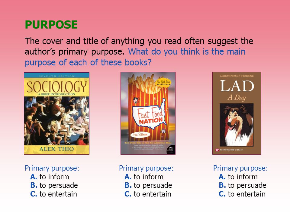PURPOSE The cover and title of anything you read often suggest the author's primary purpose. What do you think is the main purpose of each of these bo