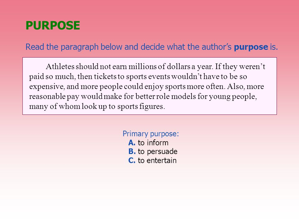 PURPOSE Read the paragraph below and decide what the author's purpose is. Primary purpose: A. to inform B. to persuade C. to entertain Athletes should