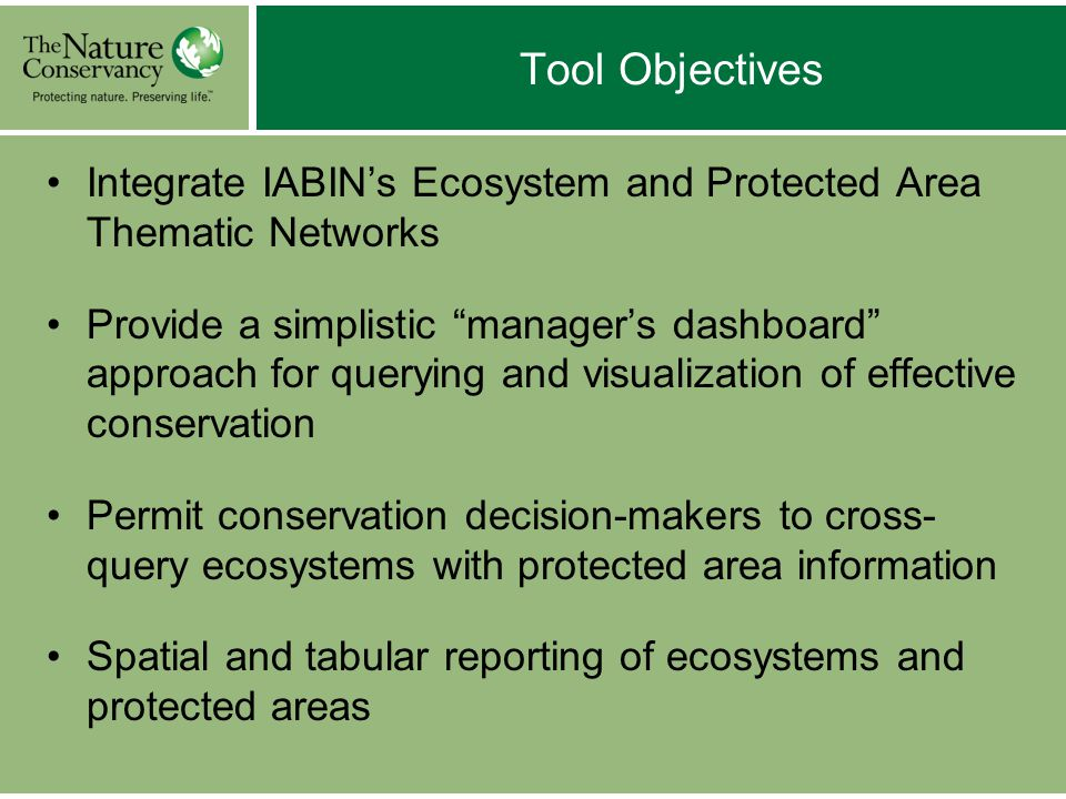 Tool Objectives Integrate IABIN's Ecosystem and Protected Area Thematic Networks Provide a simplistic manager's dashboard approach for querying and visualization of effective conservation Permit conservation decision-makers to cross- query ecosystems with protected area information Spatial and tabular reporting of ecosystems and protected areas