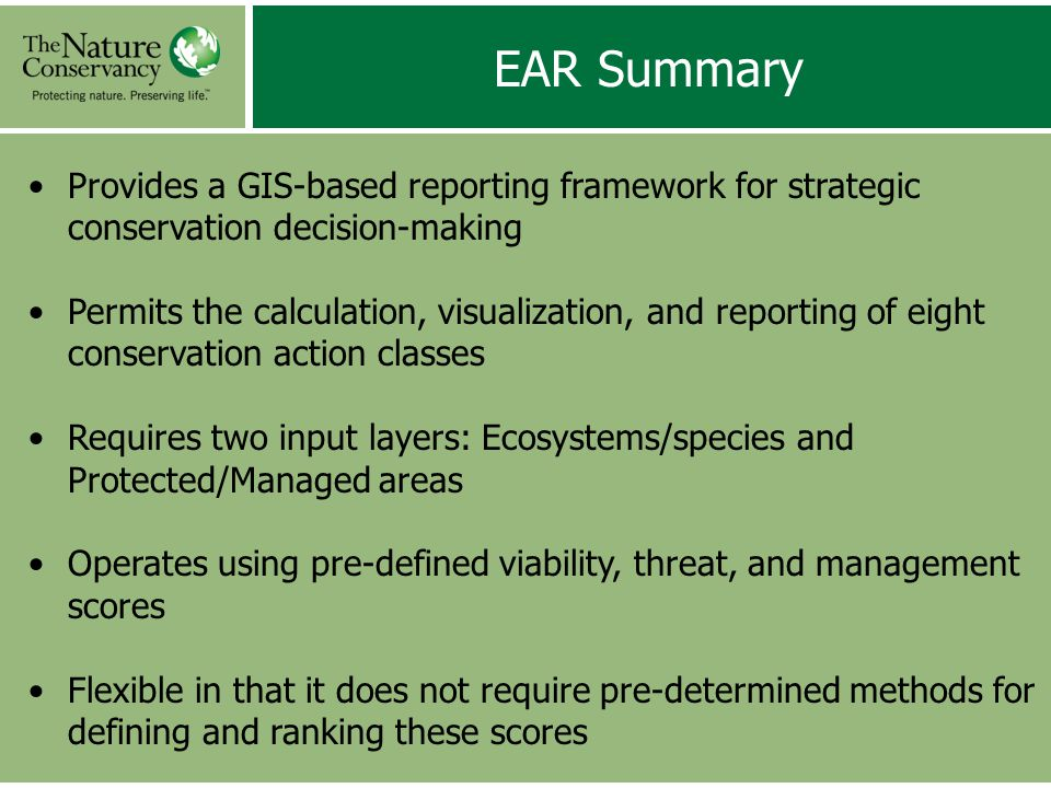 Provides a GIS-based reporting framework for strategic conservation decision-making Permits the calculation, visualization, and reporting of eight conservation action classes Requires two input layers: Ecosystems/species and Protected/Managed areas Operates using pre-defined viability, threat, and management scores Flexible in that it does not require pre-determined methods for defining and ranking these scores EAR Summary