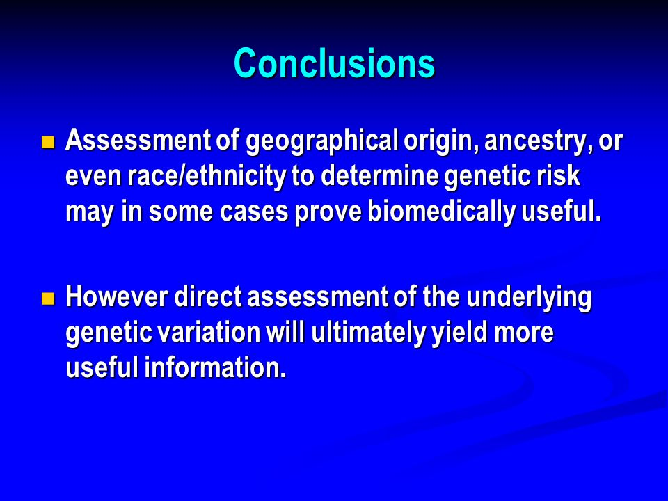 Conclusions Assessment of geographical origin, ancestry, or even race/ethnicity to determine genetic risk may in some cases prove biomedically useful.