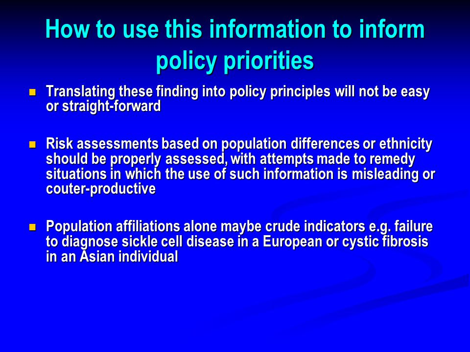 How to use this information to inform policy priorities Translating these finding into policy principles will not be easy or straight-forward Translating these finding into policy principles will not be easy or straight-forward Risk assessments based on population differences or ethnicity should be properly assessed, with attempts made to remedy situations in which the use of such information is misleading or couter-productive Risk assessments based on population differences or ethnicity should be properly assessed, with attempts made to remedy situations in which the use of such information is misleading or couter-productive Population affiliations alone maybe crude indicators e.g.