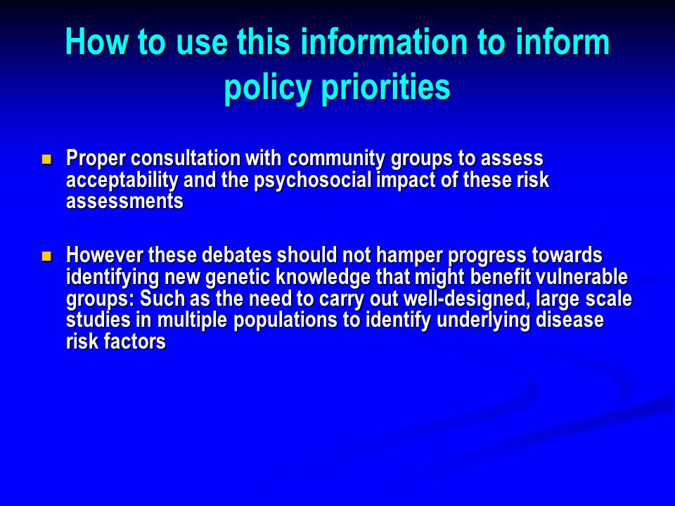 How to use this information to inform policy priorities Proper consultation with community groups to assess acceptability and the psychosocial impact of these risk assessments Proper consultation with community groups to assess acceptability and the psychosocial impact of these risk assessments However these debates should not hamper progress towards identifying new genetic knowledge that might benefit vulnerable groups: Such as the need to carry out well-designed, large scale studies in multiple populations to identify underlying disease risk factors However these debates should not hamper progress towards identifying new genetic knowledge that might benefit vulnerable groups: Such as the need to carry out well-designed, large scale studies in multiple populations to identify underlying disease risk factors