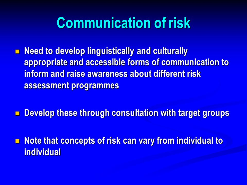 Communication of risk Need to develop linguistically and culturally appropriate and accessible forms of communication to inform and raise awareness about different risk assessment programmes Need to develop linguistically and culturally appropriate and accessible forms of communication to inform and raise awareness about different risk assessment programmes Develop these through consultation with target groups Develop these through consultation with target groups Note that concepts of risk can vary from individual to individual Note that concepts of risk can vary from individual to individual