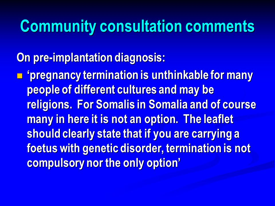 Community consultation comments On pre-implantation diagnosis: On pre-implantation diagnosis: 'pregnancy termination is unthinkable for many people of different cultures and may be religions.