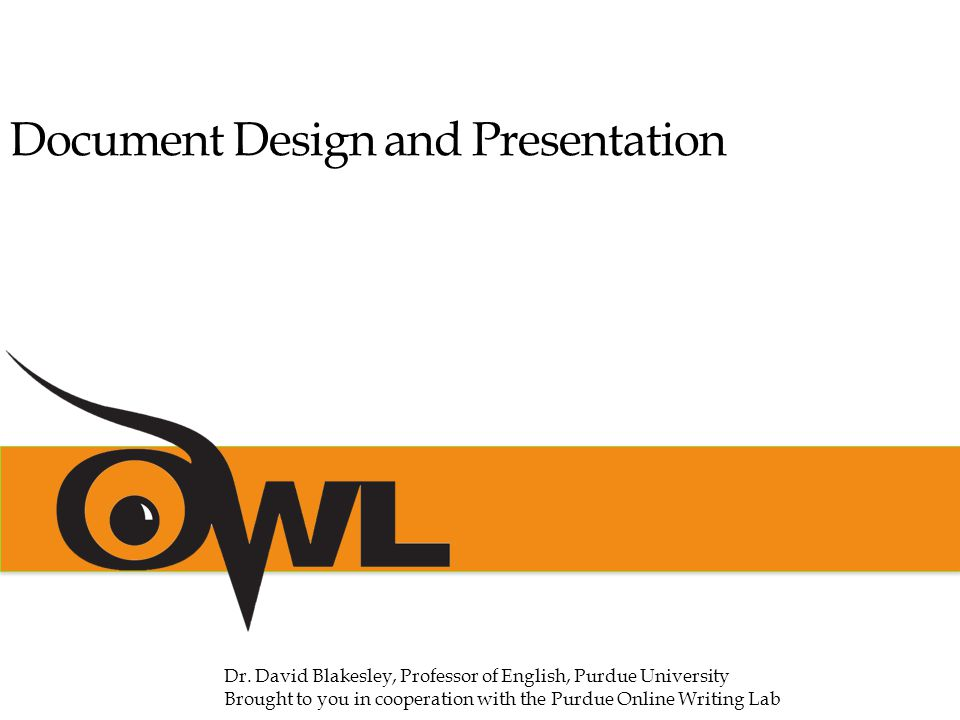 Document Design and Presentation Dr. David Blakesley, Professor of English, Purdue University Brought to you in cooperation with the Purdue Online Wri