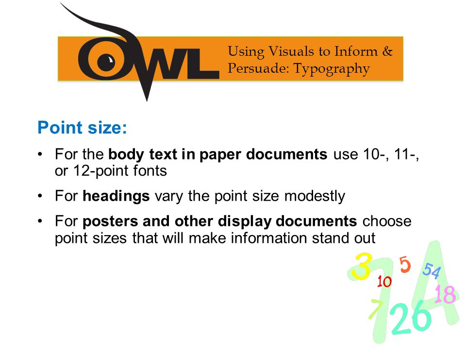 Point size: For the body text in paper documents use 10-, 11-, or 12-point fonts For headings vary the point size modestly For posters and other displ