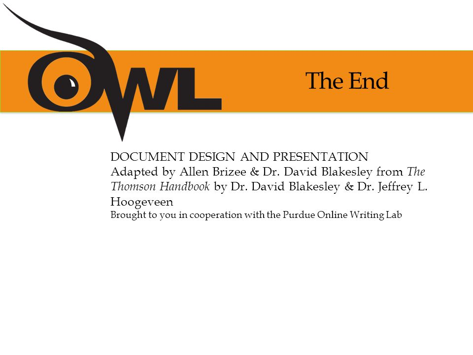 The End DOCUMENT DESIGN AND PRESENTATION Adapted by Allen Brizee & Dr. David Blakesley from The Thomson Handbook by Dr. David Blakesley & Dr. Jeffrey