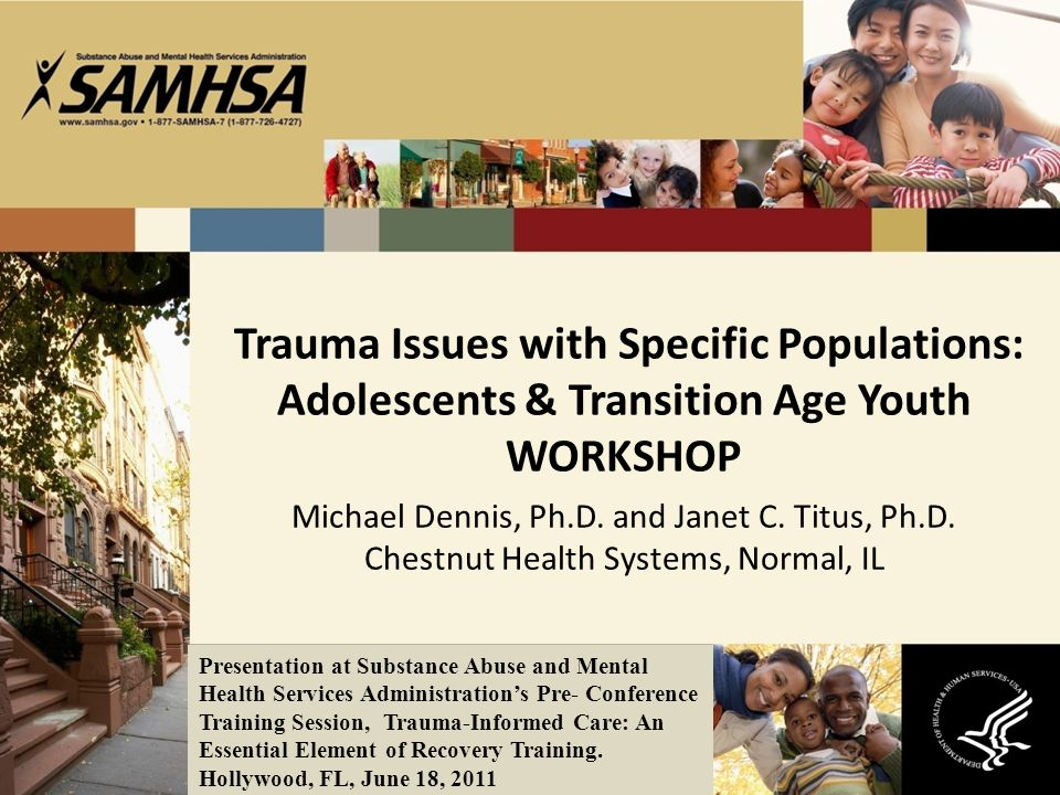 Trauma Issues with Specific Populations: Adolescents & Transition Age Youth WORKSHOP Michael Dennis, Ph.D. and Janet C. Titus, Ph.D. Chestnut Health S