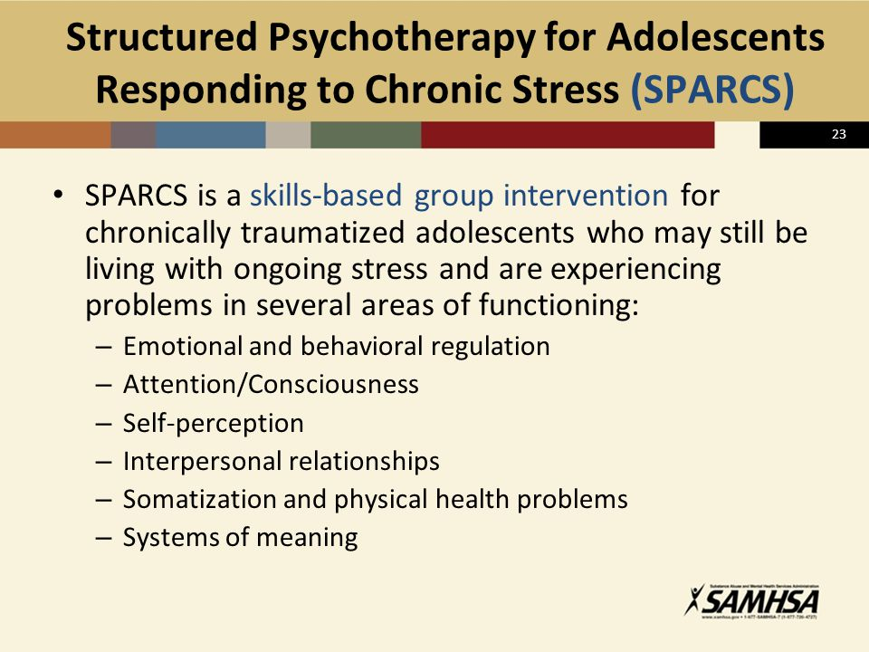 23 Structured Psychotherapy for Adolescents Responding to Chronic Stress (SPARCS) SPARCS is a skills-based group intervention for chronically traumati