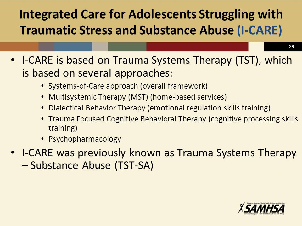 29 Integrated Care for Adolescents Struggling with Traumatic Stress and Substance Abuse (I-CARE) I-CARE is based on Trauma Systems Therapy (TST), whic