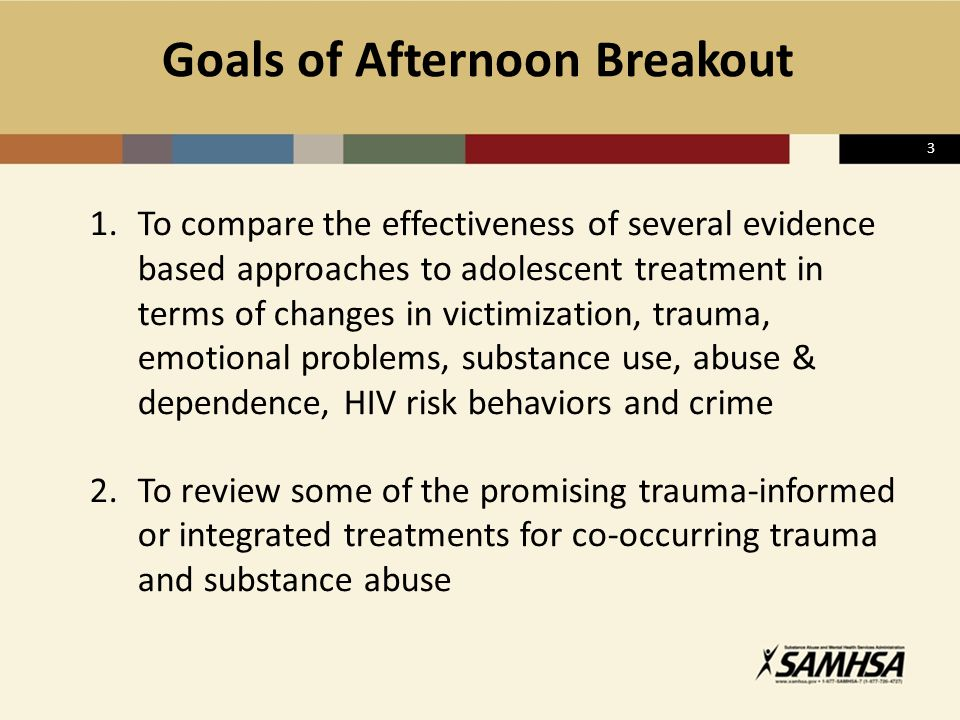3 Goals of Afternoon Breakout 1.To compare the effectiveness of several evidence based approaches to adolescent treatment in terms of changes in victi