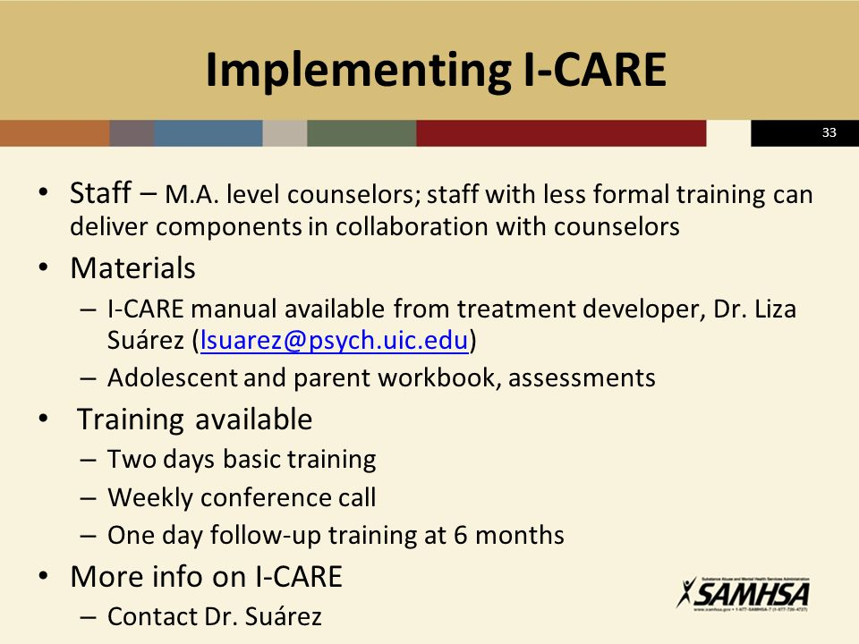 33 Implementing I-CARE Staff – M.A. level counselors; staff with less formal training can deliver components in collaboration with counselors Material