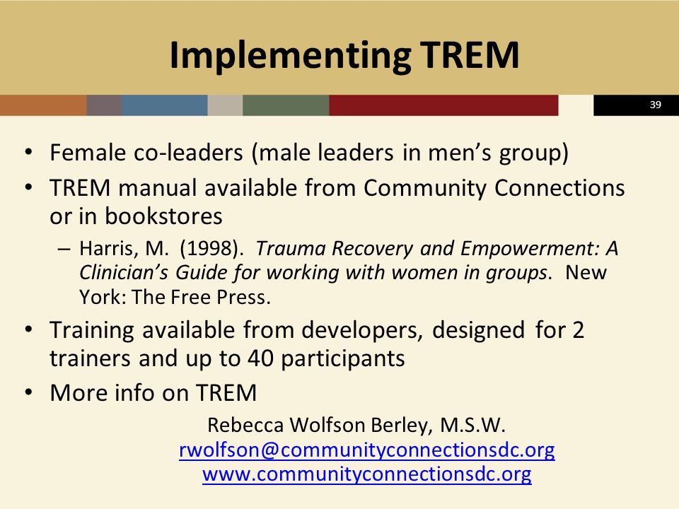39 Implementing TREM Female co-leaders (male leaders in men's group) TREM manual available from Community Connections or in bookstores – Harris, M. (1