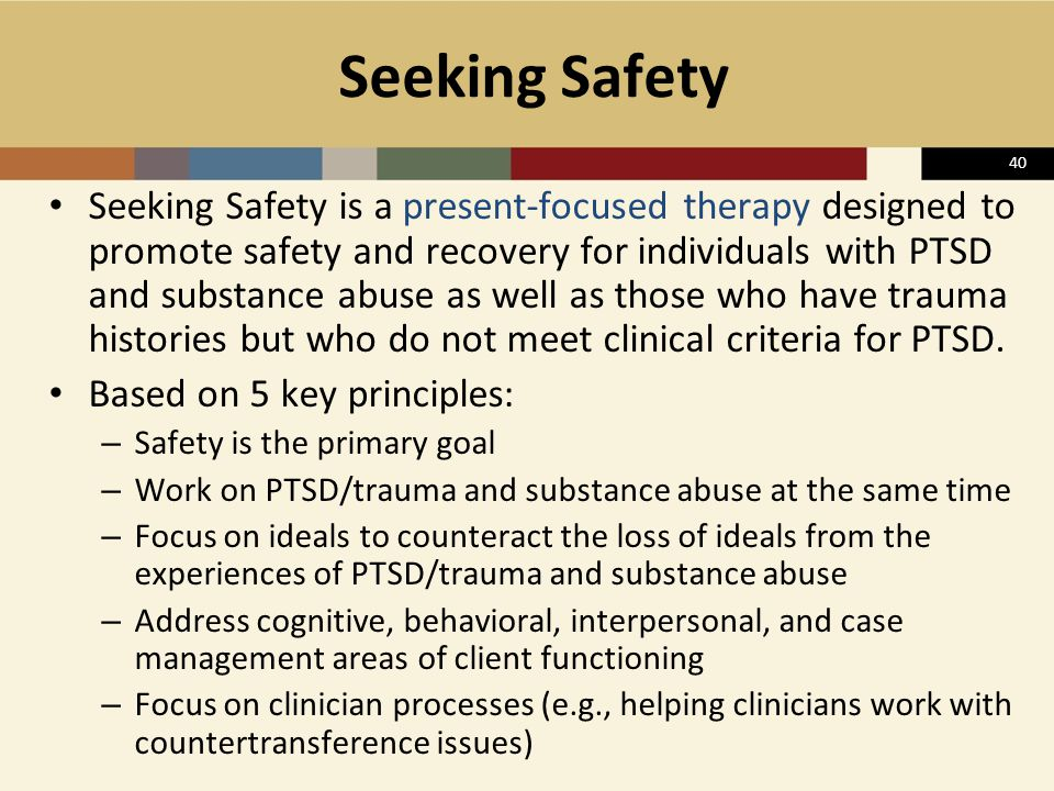 40 Seeking Safety Seeking Safety is a present-focused therapy designed to promote safety and recovery for individuals with PTSD and substance abuse as
