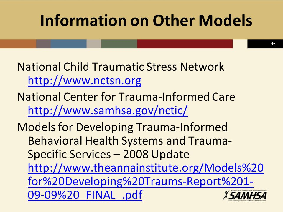 46 Information on Other Models National Child Traumatic Stress Network http://www.nctsn.org http://www.nctsn.org National Center for Trauma-Informed C