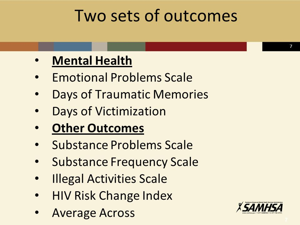 7 Two sets of outcomes Mental Health Emotional Problems Scale Days of Traumatic Memories Days of Victimization Other Outcomes Substance Problems Scale