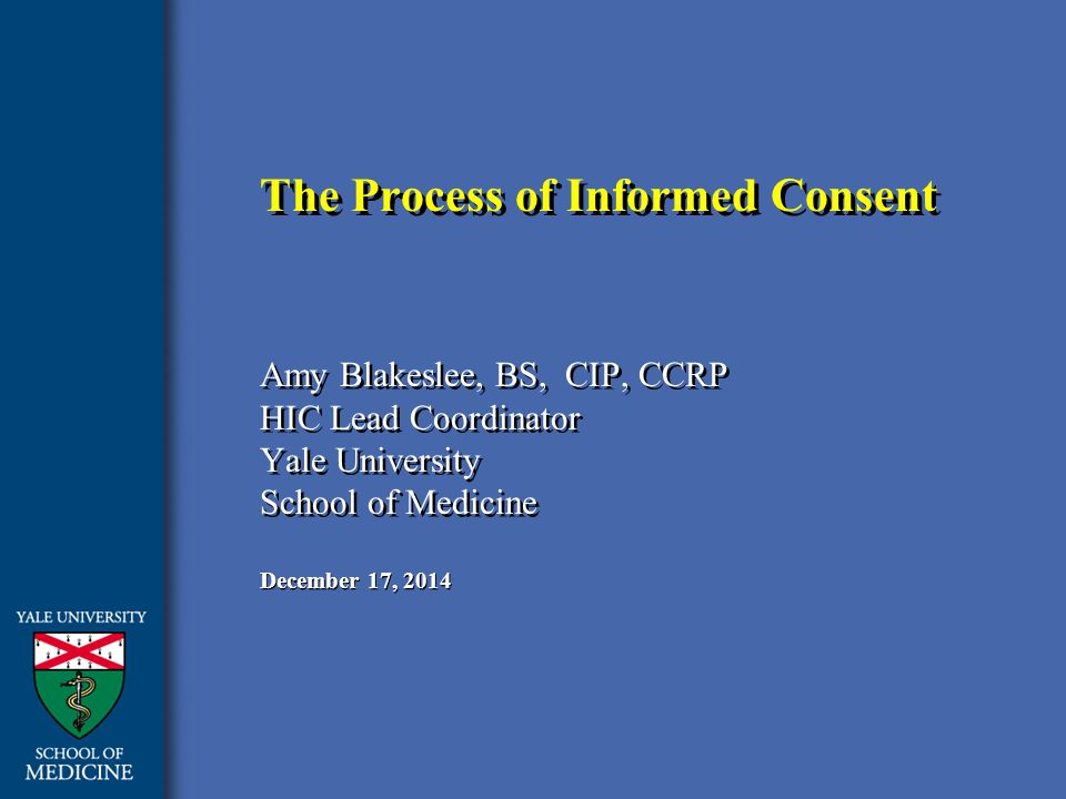 December 17, 2014 The Process of Informed Consent Amy Blakeslee, BS, CIP, CCRP HIC Lead Coordinator Yale University School of Medicine Amy Blakeslee, BS, CIP, CCRP HIC Lead Coordinator Yale University School of Medicine
