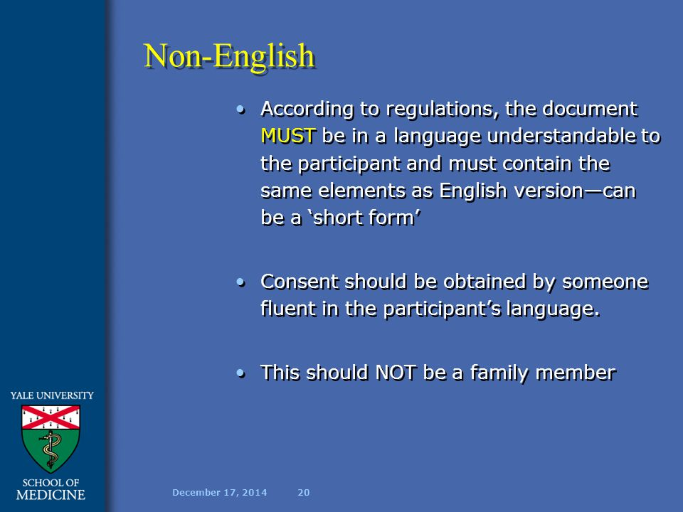 December 17, 201420 Non-English According to regulations, the document MUST be in a language understandable to the participant and must contain the same elements as English version—can be a 'short form' Consent should be obtained by someone fluent in the participant's language.