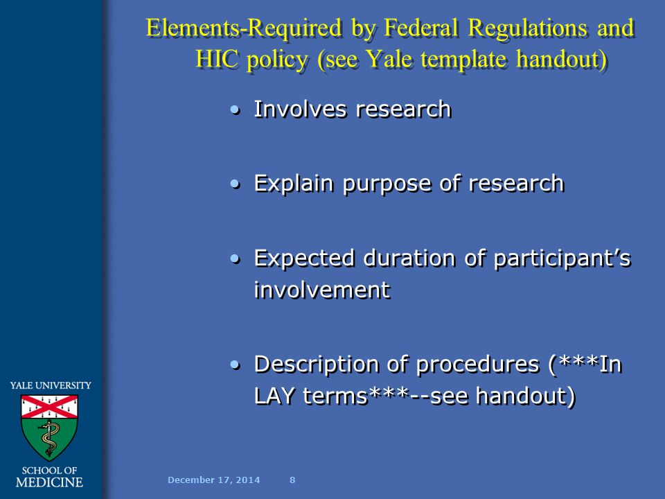December 17, 20148 Elements-Required by Federal Regulations and HIC policy (see Yale template handout) Involves research Explain purpose of research Expected duration of participant's involvement Description of procedures (***In LAY terms***--see handout) Involves research Explain purpose of research Expected duration of participant's involvement Description of procedures (***In LAY terms***--see handout)