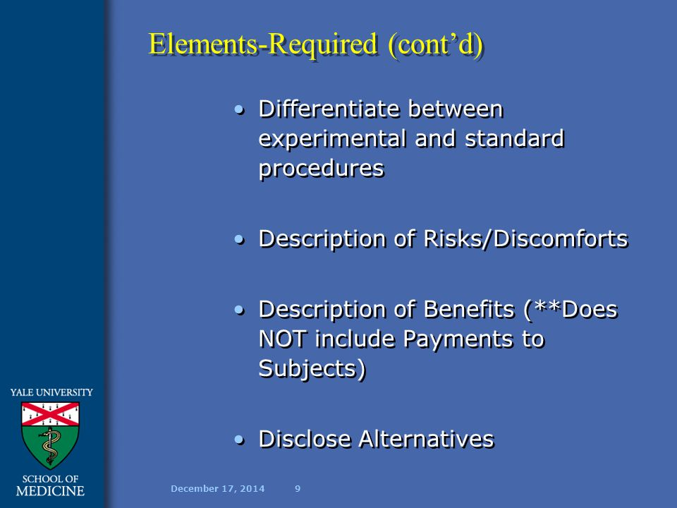 December 17, 201410 Elements-Required (cont'd) Confidentiality Section In Case of Injury Whom to contact with questions Voluntary Participation—free to withdraw at ANY time Confidentiality Section In Case of Injury Whom to contact with questions Voluntary Participation—free to withdraw at ANY time