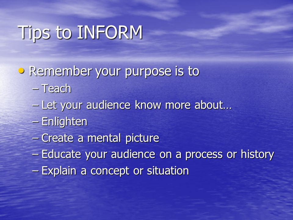 Tips to INFORM Remember your purpose is to Remember your purpose is to –Teach –Let your audience know more about… –Enlighten –Create a mental picture