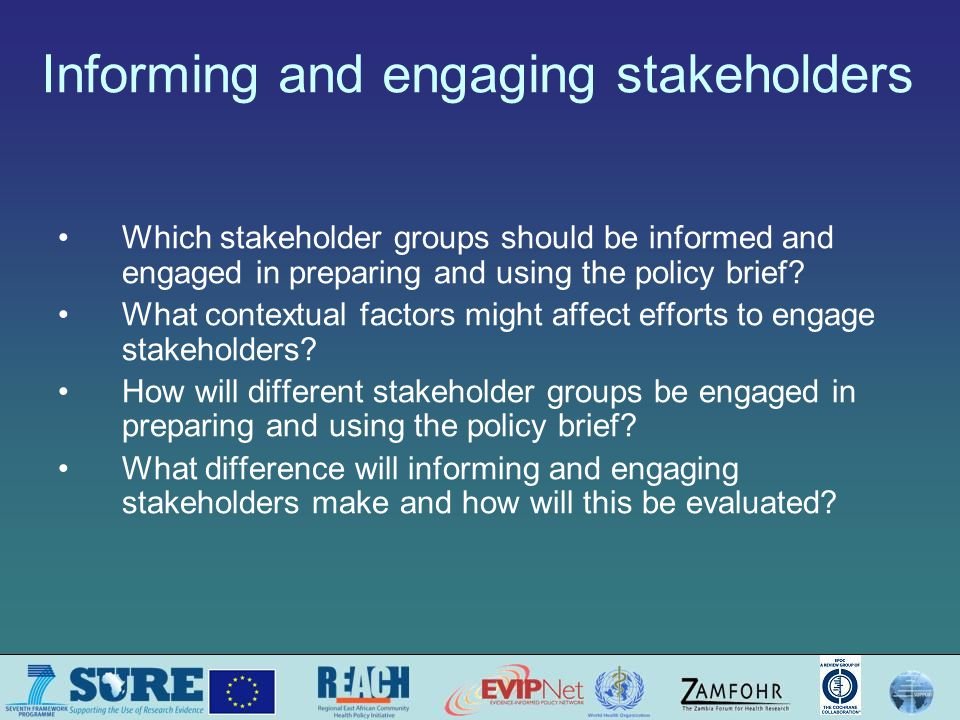 Knowing about and considering the context can help to guide decisions about how best to engage different stakeholders Key decision-makers' interest in and commitment to engaging stakeholders How engaging stakeholders fits in with the relevant decision-making system Past efforts to address the same problem Other relevant past activities that may affect how information is perceived or discussions –E.g.