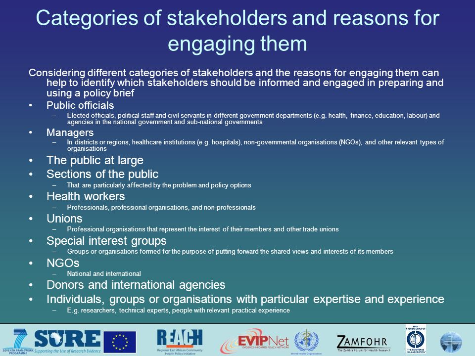 Categories of stakeholders and reasons for engaging them Considering different categories of stakeholders and the reasons for engaging them can help to identify which stakeholders should be informed and engaged in preparing and using a policy brief Public officials –Elected officials, political staff and civil servants in different government departments (e.g.