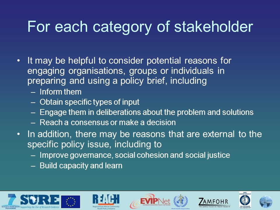 For each category of stakeholder It may be helpful to consider potential reasons for engaging organisations, groups or individuals in preparing and using a policy brief, including –Inform them –Obtain specific types of input –Engage them in deliberations about the problem and solutions –Reach a consensus or make a decision In addition, there may be reasons that are external to the specific policy issue, including to –Improve governance, social cohesion and social justice –Build capacity and learn