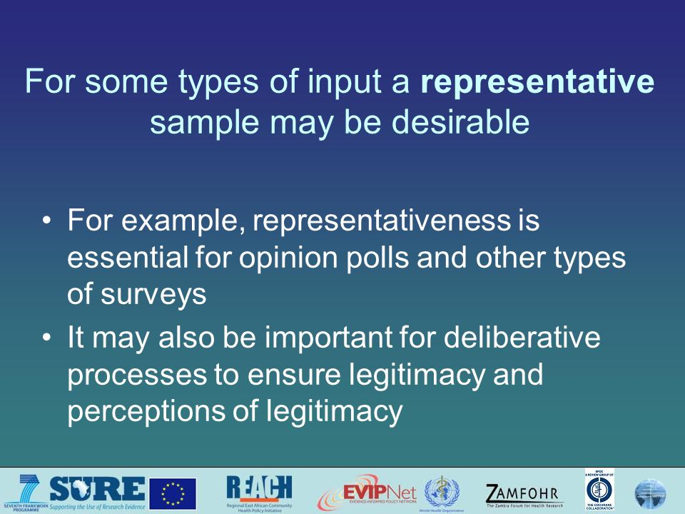For some types of input a representative sample may be desirable For example, representativeness is essential for opinion polls and other types of surveys It may also be important for deliberative processes to ensure legitimacy and perceptions of legitimacy