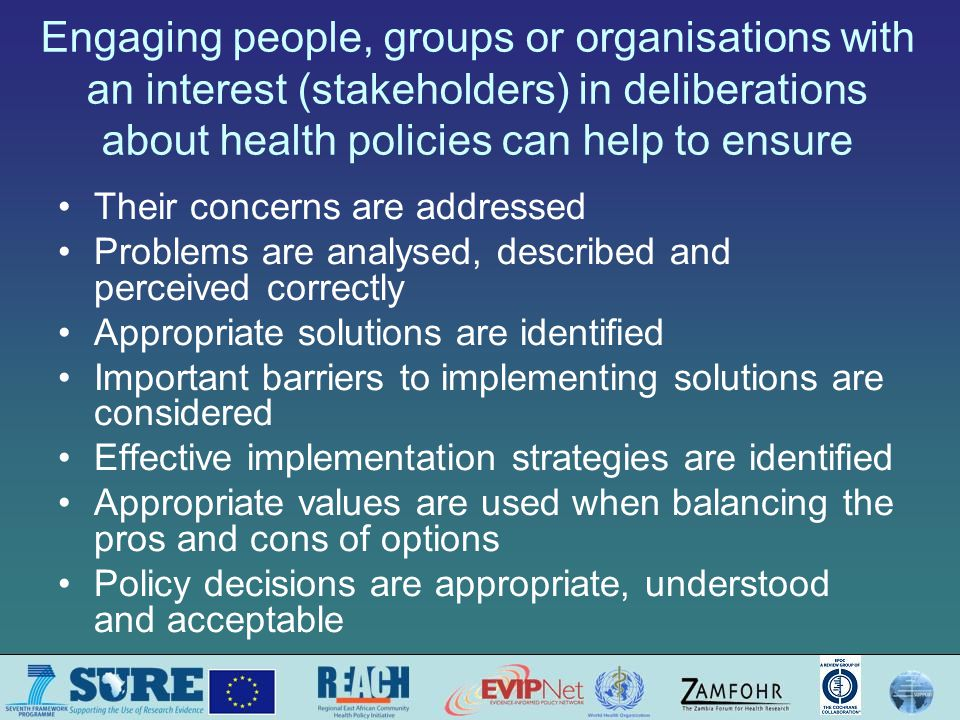 Engaging people, groups or organisations with an interest (stakeholders) in deliberations about health policies can help to ensure Their concerns are addressed Problems are analysed, described and perceived correctly Appropriate solutions are identified Important barriers to implementing solutions are considered Effective implementation strategies are identified Appropriate values are used when balancing the pros and cons of options Policy decisions are appropriate, understood and acceptable