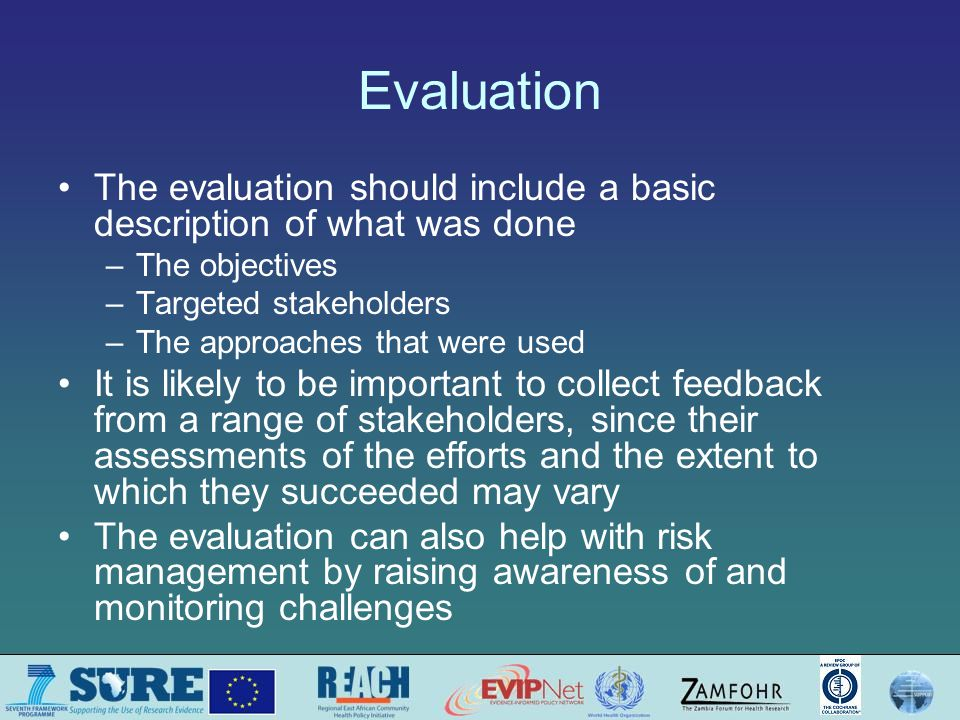 Evaluation The evaluation should include a basic description of what was done –The objectives –Targeted stakeholders –The approaches that were used It is likely to be important to collect feedback from a range of stakeholders, since their assessments of the efforts and the extent to which they succeeded may vary The evaluation can also help with risk management by raising awareness of and monitoring challenges
