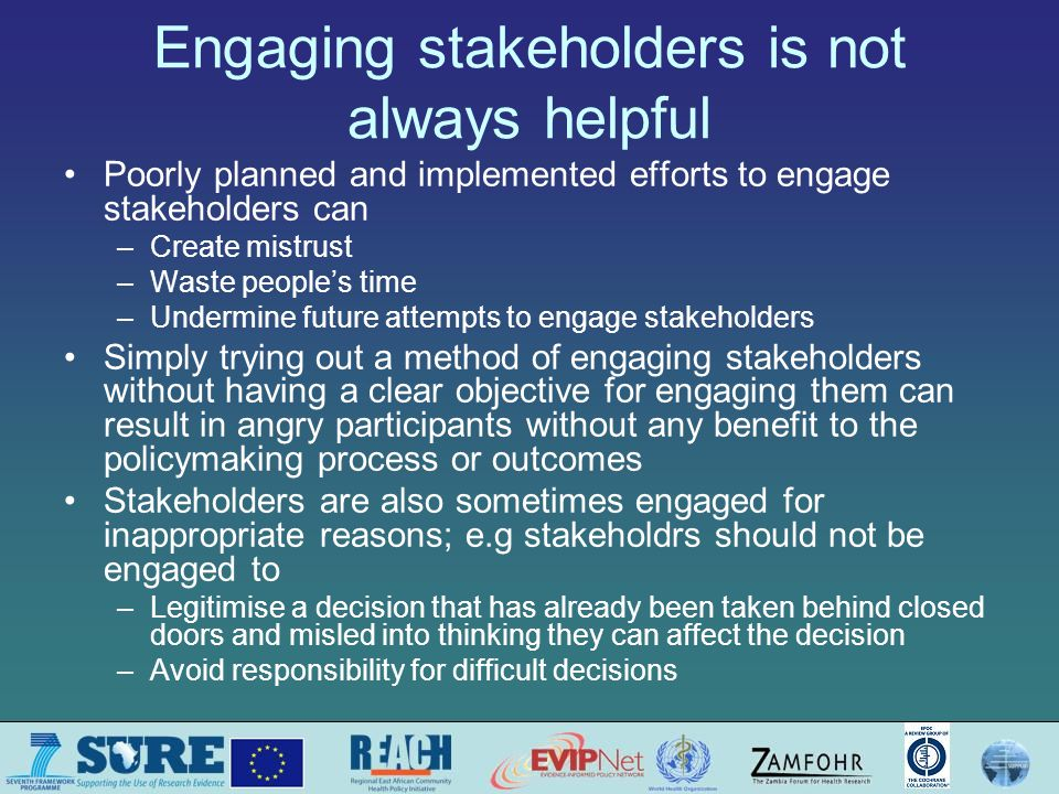 Engaging stakeholders is not always helpful Poorly planned and implemented efforts to engage stakeholders can –Create mistrust –Waste people's time –Undermine future attempts to engage stakeholders Simply trying out a method of engaging stakeholders without having a clear objective for engaging them can result in angry participants without any benefit to the policymaking process or outcomes Stakeholders are also sometimes engaged for inappropriate reasons; e.g stakeholdrs should not be engaged to –Legitimise a decision that has already been taken behind closed doors and misled into thinking they can affect the decision –Avoid responsibility for difficult decisions