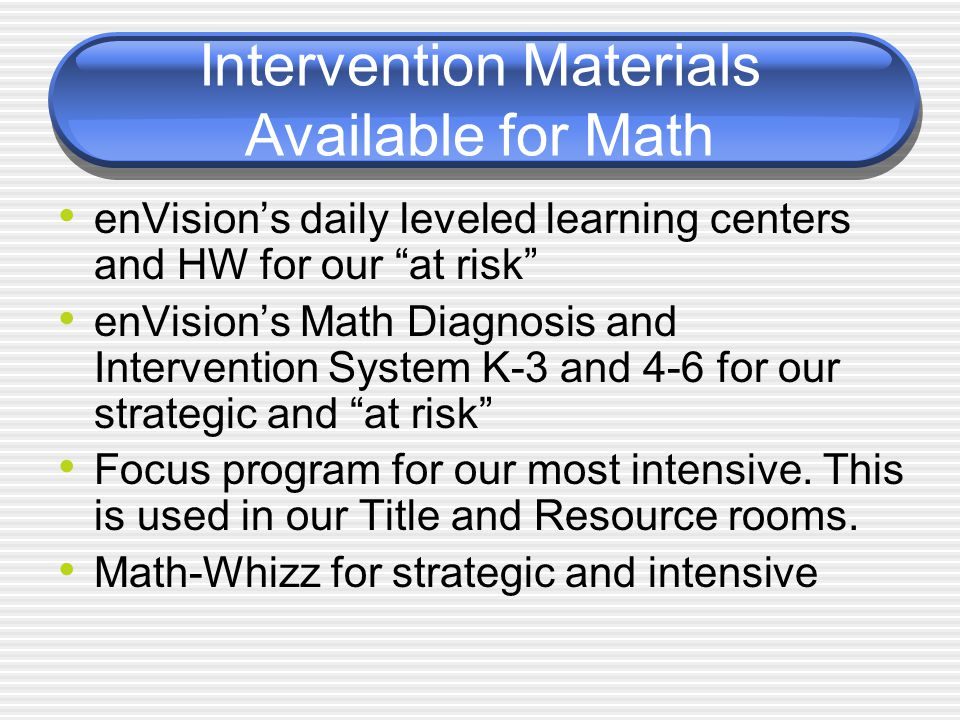 Intervention Materials Available for Math enVision's daily leveled learning centers and HW for our at risk enVision's Math Diagnosis and Intervention System K-3 and 4-6 for our strategic and at risk Focus program for our most intensive.