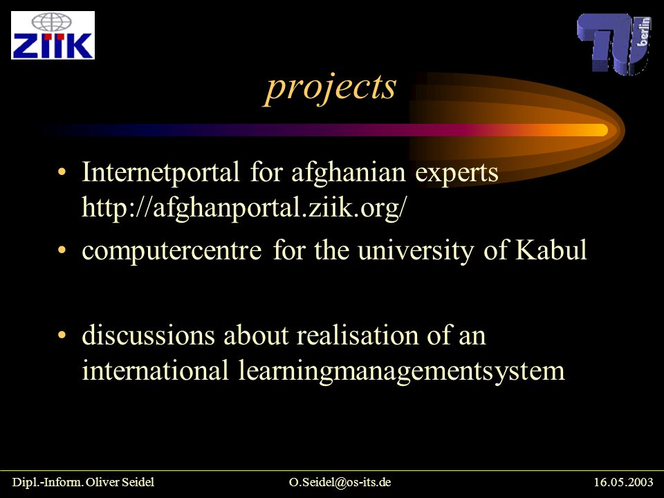 projects Internetportal for afghanian experts http://afghanportal.ziik.org/ computercentre for the university of Kabul discussions about realisation of an international learningmanagementsystem Dipl.-Inform.