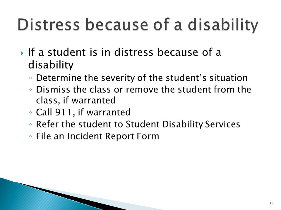 11  If a student is in distress because of a disability ◦ Determine the severity of the student's situation ◦ Dismiss the class or remove the student from the class, if warranted ◦ Call 911, if warranted ◦ Refer the student to Student Disability Services ◦ File an Incident Report Form
