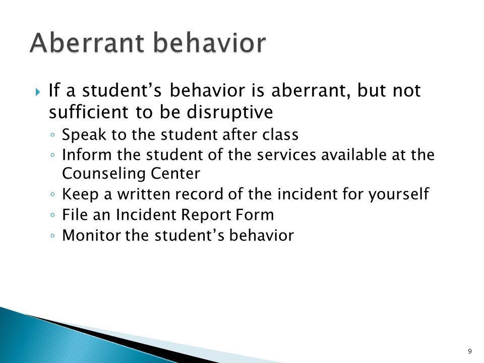 9  If a student's behavior is aberrant, but not sufficient to be disruptive ◦ Speak to the student after class ◦ Inform the student of the services available at the Counseling Center ◦ Keep a written record of the incident for yourself ◦ File an Incident Report Form ◦ Monitor the student's behavior