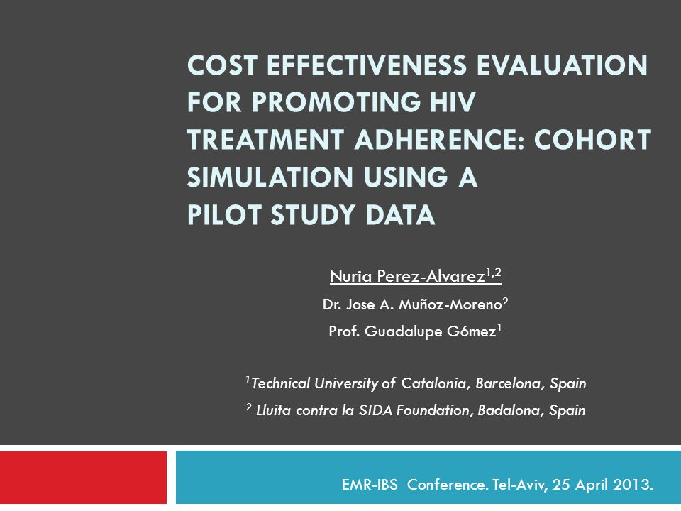 COST EFFECTIVENESS EVALUATION FOR PROMOTING HIV TREATMENT ADHERENCE: COHORT SIMULATION USING A PILOT STUDY DATA Nuria Perez-Alvarez 1,2 Dr.
