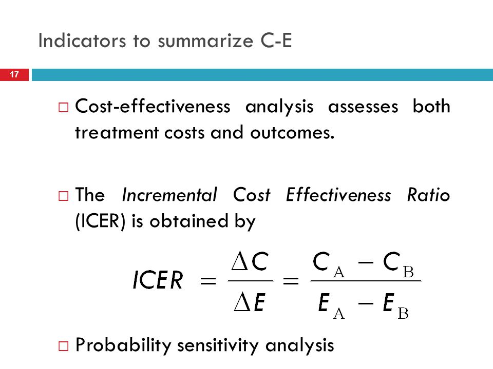 Indicators to summarize C-E  Cost-effectiveness analysis assesses both treatment costs and outcomes.  The Incremental Cost Effectiveness Ratio (ICER