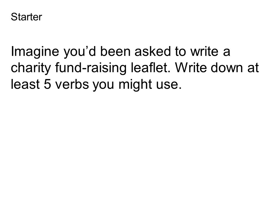 Starter Imagine you'd been asked to write a charity fund-raising leaflet. Write down at least 5 verbs you might use.